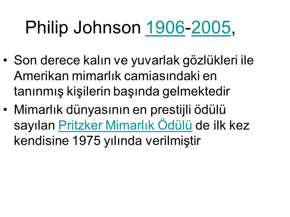 Philip Johnson 1906-2005,19062005 Son derece kalın ve yuvarlak gözlükleri ile Amerikan mimarlık camiasındaki en tanınmış kişilerin başında gelmektedir Mimarlık dünyasının en prestijli ödülü sayılan Pritzker Mimarlık Ödülü de ilk kez kendisine 1975 yılında verilmiştirPritzker Mimarlık Ödülü