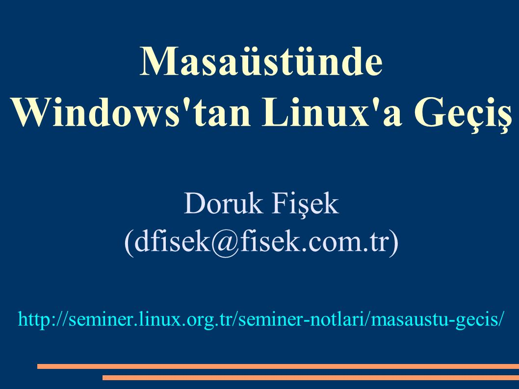 Masaüstünde Windows tan Linux a Geçiş Doruk Fişek (dfisek@fisek.com.tr) http://seminer.linux.org.tr/seminer-notlari/masaustu-gecis/