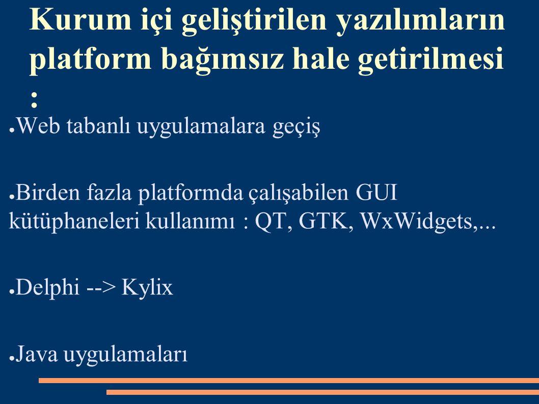 Kurum içi geliştirilen yazılımların platform bağımsız hale getirilmesi : ● Web tabanlı uygulamalara geçiş ● Birden fazla platformda çalışabilen GUI kütüphaneleri kullanımı : QT, GTK, WxWidgets,...