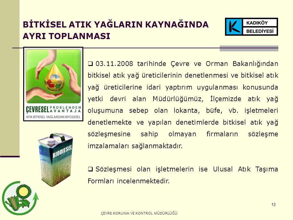 13 BİTKİSEL ATIK YAĞLARIN KAYNAĞINDA AYRI TOPLANMASI  03.11.2008 tarihinde Çevre ve Orman Bakanlığından bitkisel atık yağ üreticilerinin denetlenmesi ve bitkisel atık yağ üreticilerine idari yaptırım uygulanması konusunda yetki devri alan Müdürlüğümüz, İlçemizde atık yağ oluşumuna sebep olan lokanta, büfe, vb.