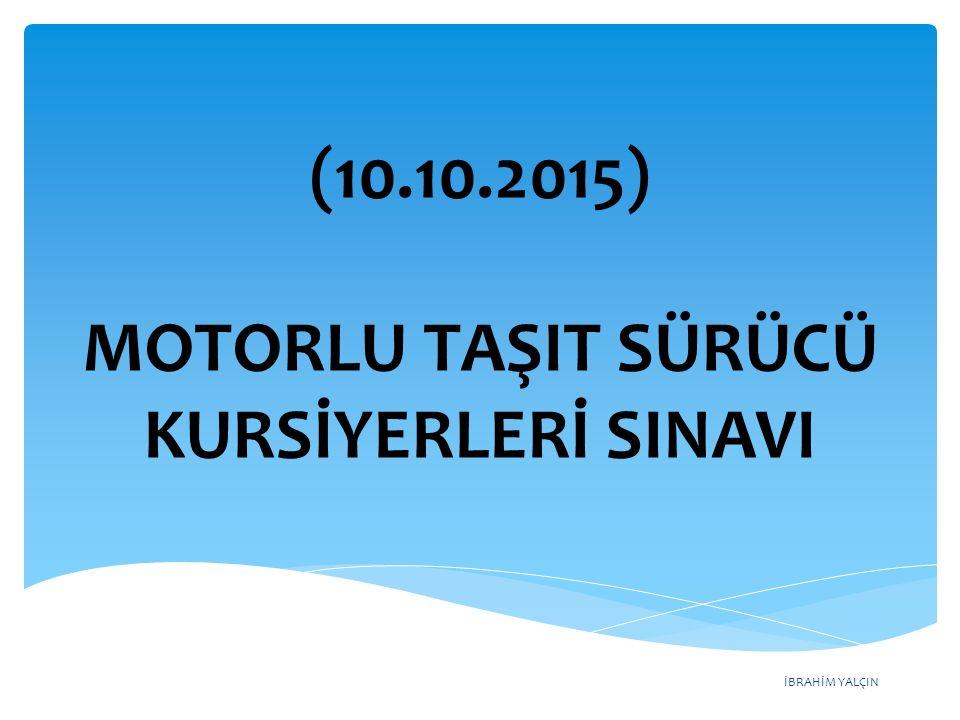 İBRAHİM YALÇIN (10.10.2015) MOTORLU TAŞIT SÜRÜCÜ KURSİYERLERİ SINAVI
