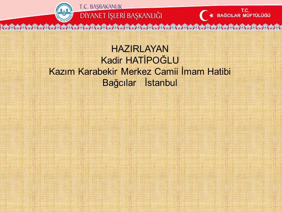 T.C. BAĞCILAR MÜFTÜLÜĞÜ HAZIRLAYAN Kadir HATİPOĞLU Kazım Karabekir Merkez Camii İmam Hatibi Bağcılar İstanbul