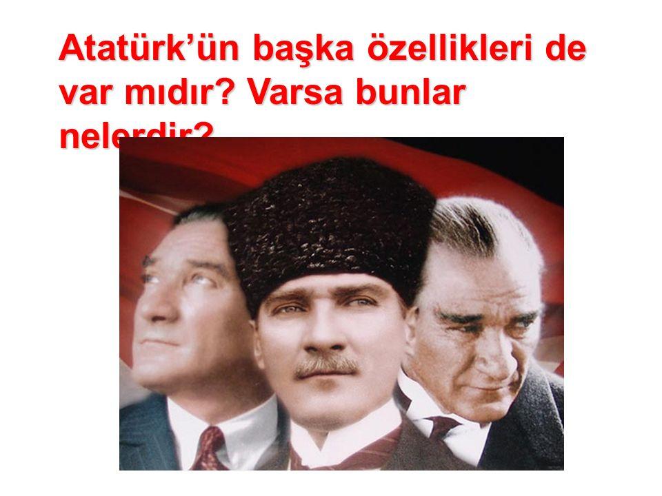 Atatürk'ün başka özellikleri de var mıdır Varsa bunlar nelerdir