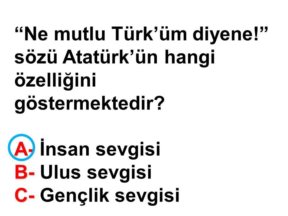 Ne mutlu Türk'üm diyene! sözü Atatürk'ün hangi özelliğini göstermektedir.