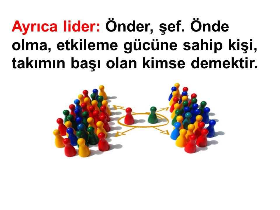 Ayrıca lider: Önder, şef. Önde olma, etkileme gücüne sahip kişi, takımın başı olan kimse demektir.
