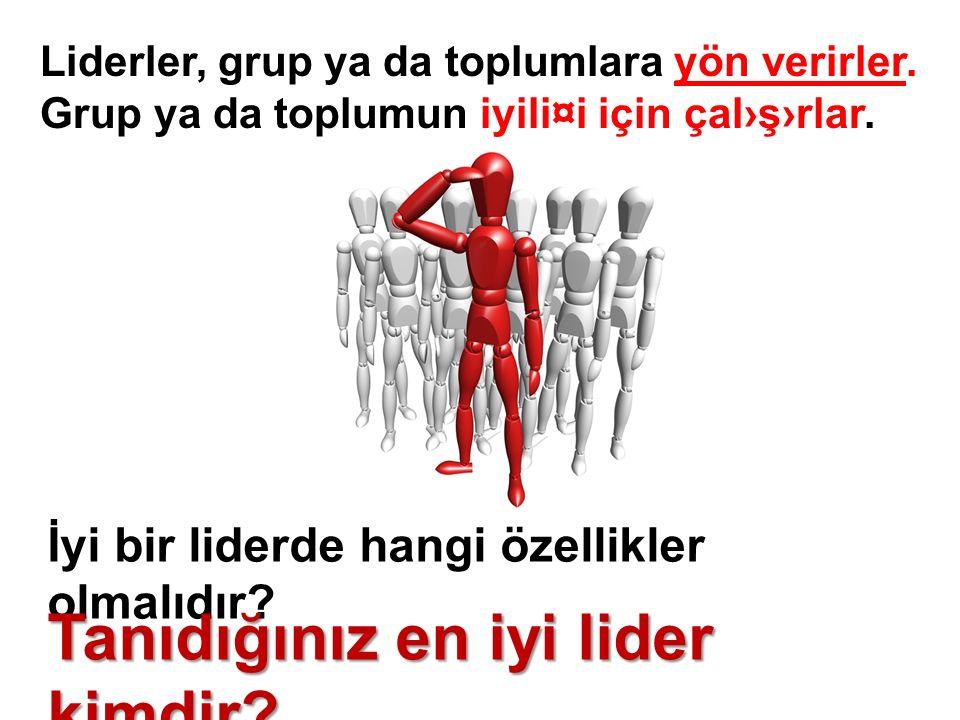 Liderler, grup ya da toplumlara yön verirler. Grup ya da toplumun iyili¤i için çal›ş›rlar.