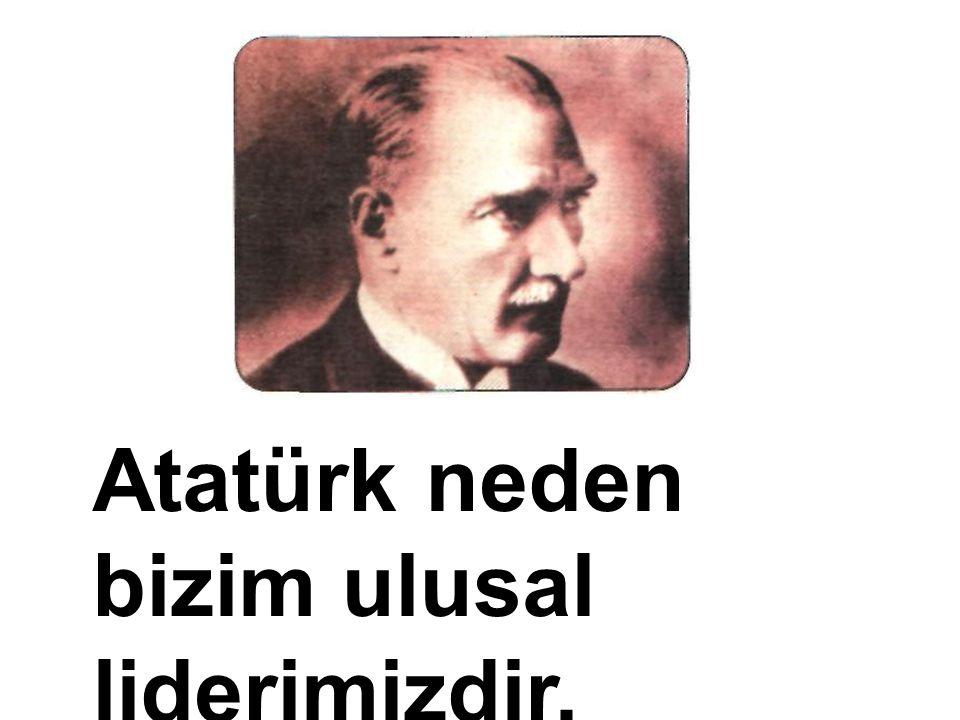 Atatürk neden bizim ulusal liderimizdir.