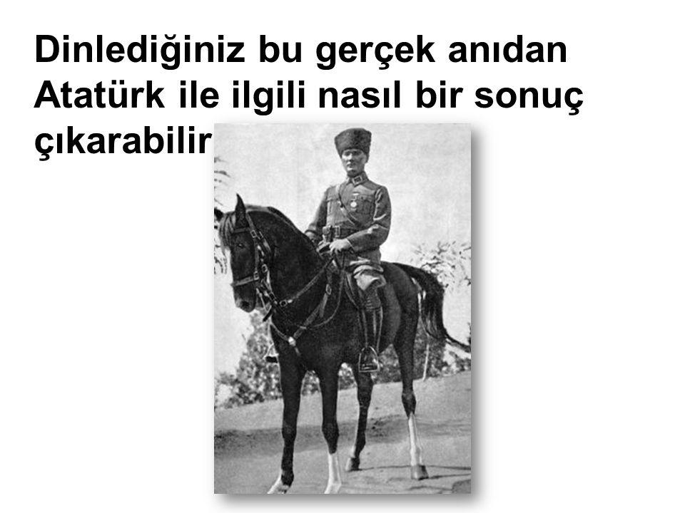 Dinlediğiniz bu gerçek anıdan Atatürk ile ilgili nasıl bir sonuç çıkarabiliriz