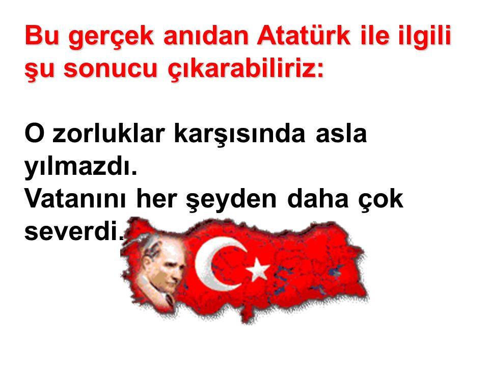Bu gerçek anıdan Atatürk ile ilgili şu sonucu çıkarabiliriz: Bu gerçek anıdan Atatürk ile ilgili şu sonucu çıkarabiliriz: O zorluklar karşısında asla yılmazdı.