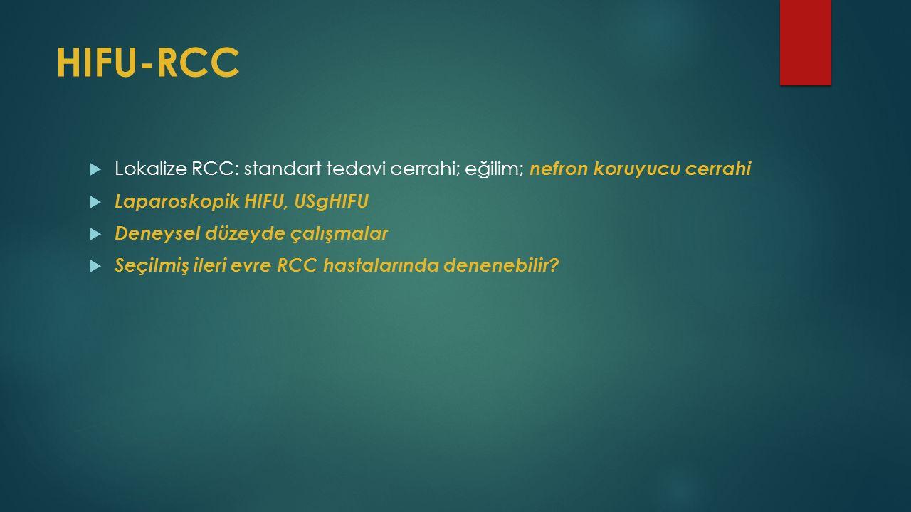HIFU-RCC  Lokalize RCC: standart tedavi cerrahi; eğilim; nefron koruyucu cerrahi  Laparoskopik HIFU, USgHIFU  Deneysel düzeyde çalışmalar  Seçilmiş ileri evre RCC hastalarında denenebilir