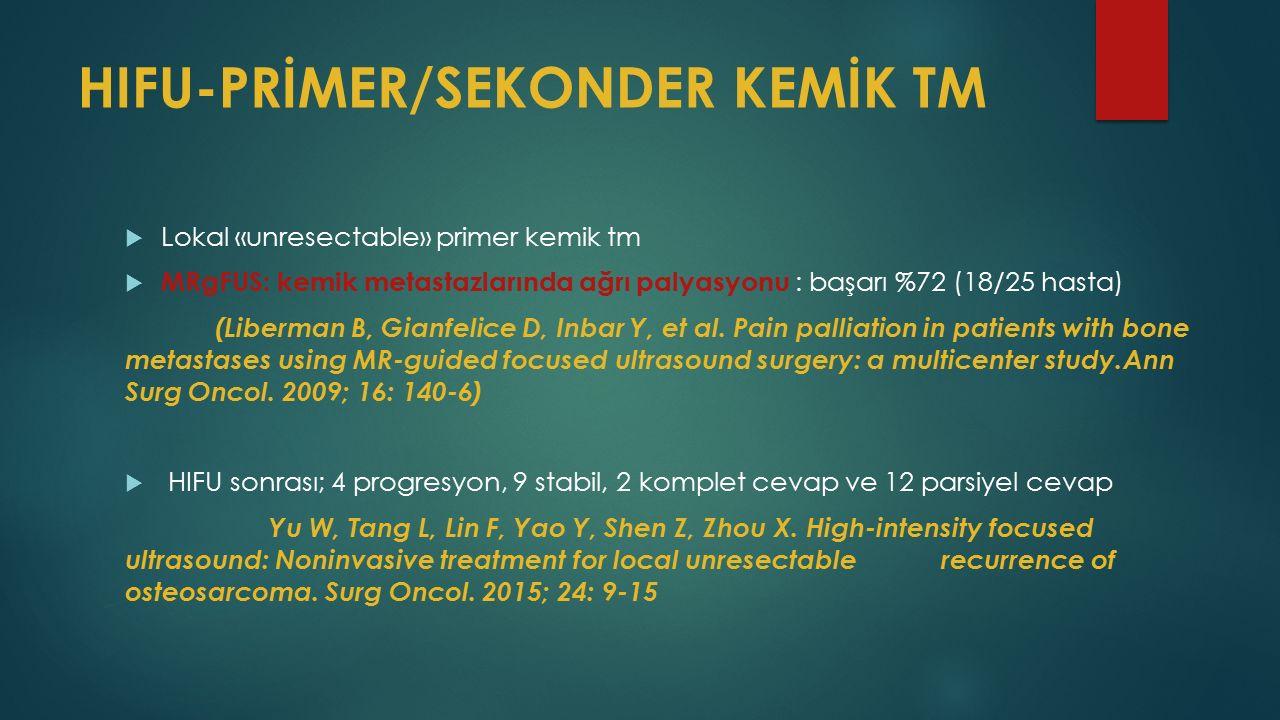 HIFU-PRİMER/SEKONDER KEMİK TM  Lokal «unresectable» primer kemik tm  MRgFUS: kemik metastazlarında ağrı palyasyonu : başarı %72 (18/25 hasta) (Liberman B, Gianfelice D, Inbar Y, et al.