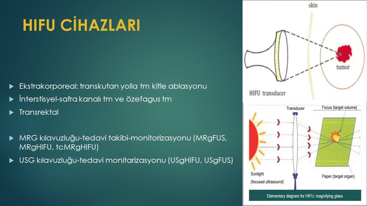 HIFU CİHAZLARI  Ekstrakorporeal: transkutan yolla tm kitle ablasyonu  İnterstisyel-safra kanalı tm ve özefagus tm  Transrektal  MRG kılavuzluğu-tedavi takibi-monitorizasyonu (MRgFUS, MRgHIFU, tcMRgHIFU)  USG kılavuzluğu-tedavi monitarizasyonu (USgHIFU, USgFUS)