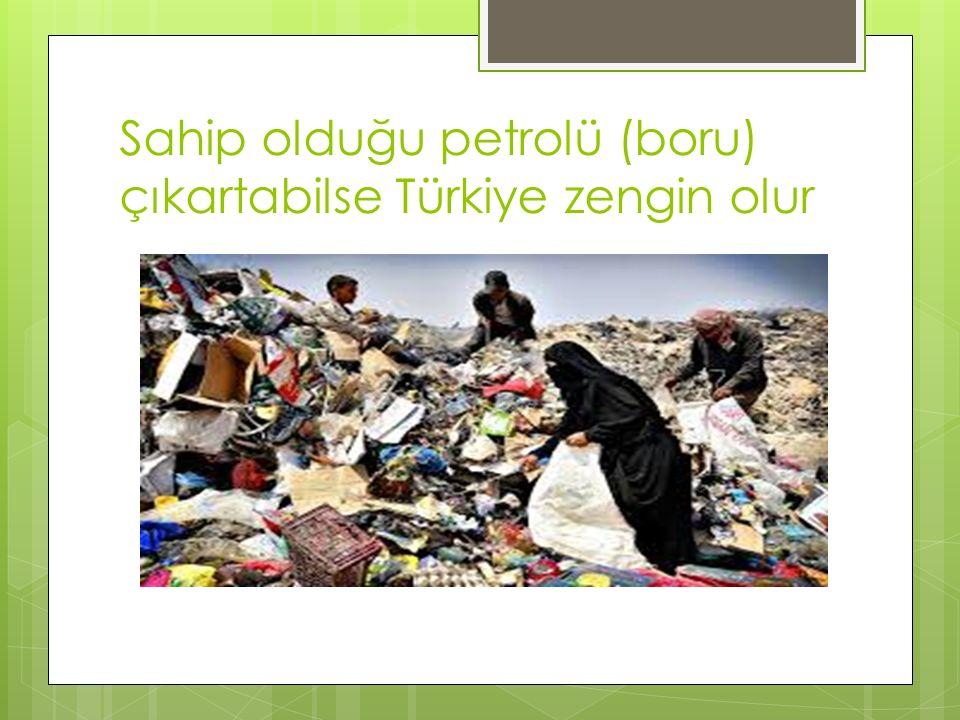 Sahip olduğu petrolü (boru) çıkartabilse Türkiye zengin olur
