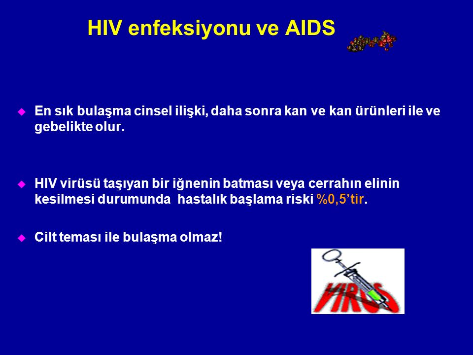 HIV enfeksiyonu ve AIDS u En sık bulaşma cinsel ilişki, daha sonra kan ve kan ürünleri ile ve gebelikte olur. u HIV virüsü taşıyan bir iğnenin batması