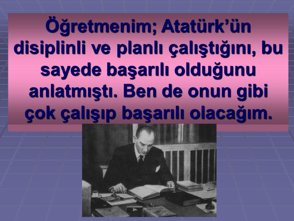 Öğretmenim; Atatürk'ün disiplinli ve planlı çalıştığını, bu sayede başarılı olduğunu anlatmıştı.