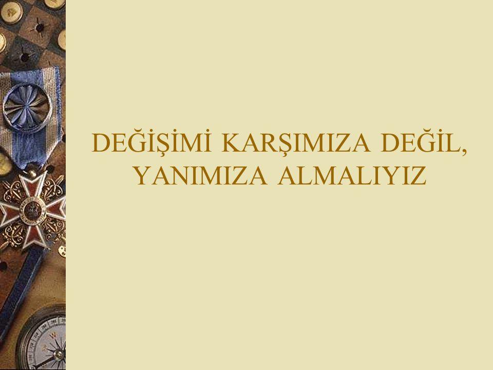 DEĞİŞİMİ KARŞIMIZA DEĞİL, YANIMIZA ALMALIYIZ