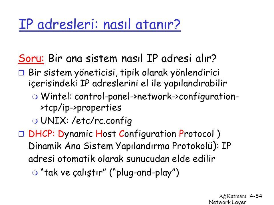 Ağ Katmanı Network Layer 4-54 IP adresleri: nasıl atanır? Soru: Bir ana sistem nasıl IP adresi alır? r Bir sistem yöneticisi, tipik olarak yönlendiric