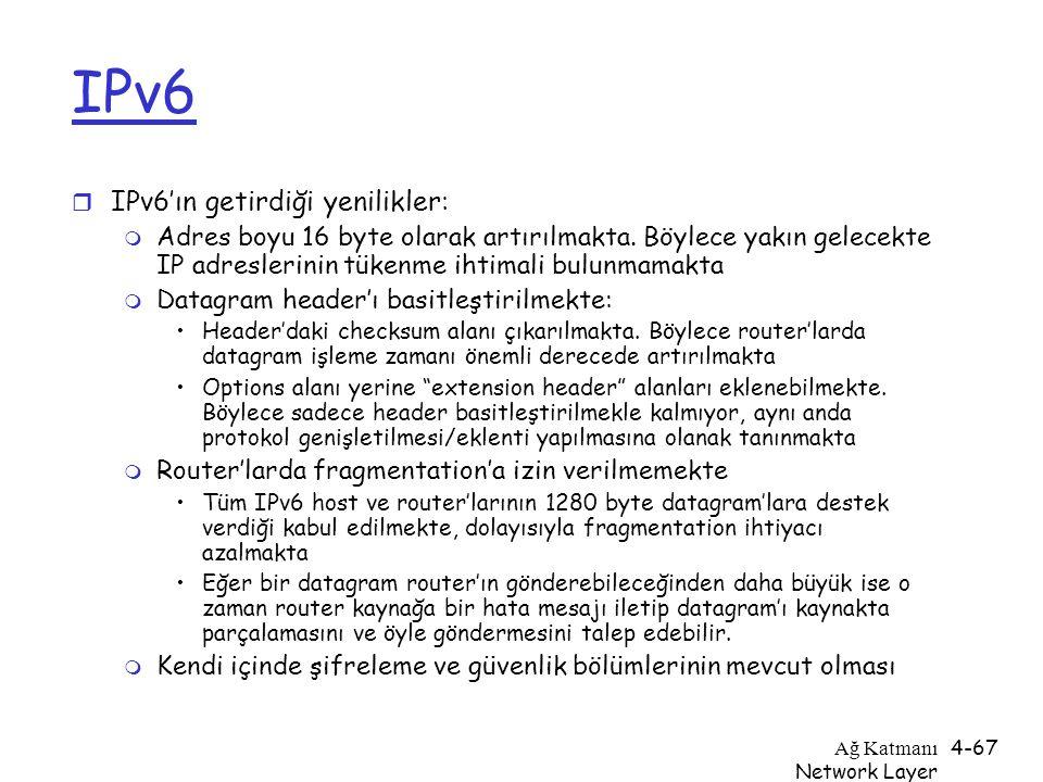 Ağ Katmanı Network Layer 4-67 IPv6 r IPv6'ın getirdiği yenilikler: m Adres boyu 16 byte olarak artırılmakta. Böylece yakın gelecekte IP adreslerinin t