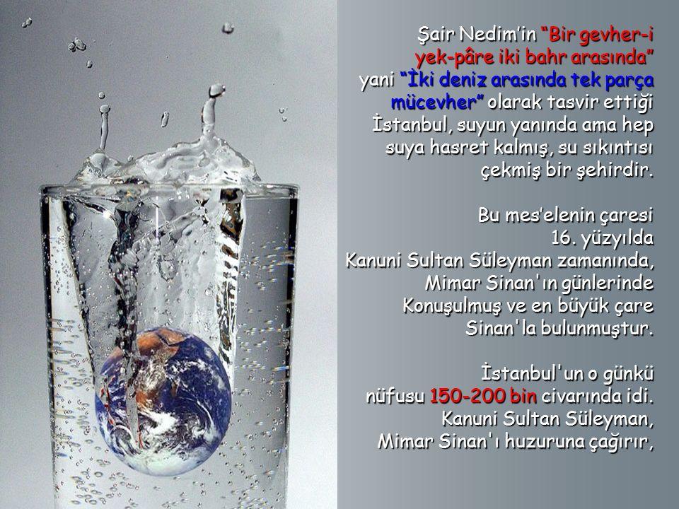 Şair Nedim'in Bir gevher-i yek-pâre iki bahr arasında yani İki deniz arasında tek parça mücevher olarak tasvir ettiği İstanbul, suyun yanında ama hep suya hasret kalmış, su sıkıntısı çekmiş bir şehirdir.