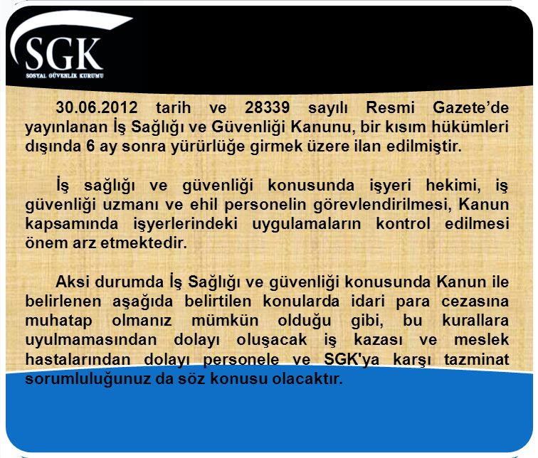 30.06.2012 tarih ve 28339 sayılı Resmi Gazete'de yayınlanan İş Sağlığı ve Güvenliği Kanunu, bir kısım hükümleri dışında 6 ay sonra yürürlüğe girmek üz