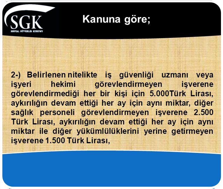 Kanuna göre; 2-) Belirlenennitelikte iş güvenliği uzmanı veya işyeri hekimi görevlendirmeyen işverene görevlendirmediği her bir kişi için 5.000Türk Lirası, aykırılığın devam ettiği her ay için aynı miktar, diğer sağlık personeli görevlendirmeyen işverene 2.500 Türk Lirası, aykırılığın devam ettiği her ay için aynı miktar ile diğer yükümlülüklerini yerine getirmeyen işverene 1.500 Türk Lirası,