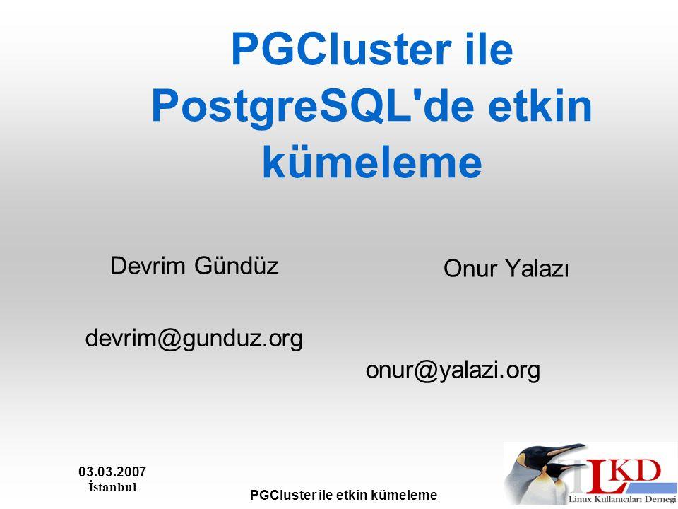 03.03.2007 İstanbul PGCluster ile etkin kümeleme PGCluster ile PostgreSQL de etkin kümeleme Devrim Gündüz devrim@gunduz.org Onur Yalazı onur@yalazi.org