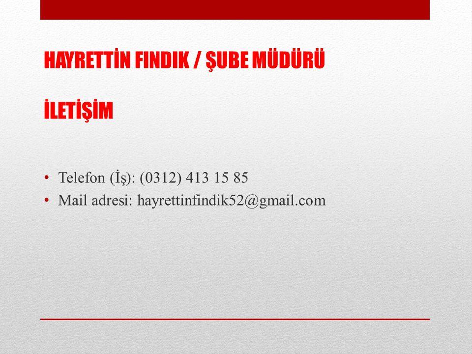 HAYRETTİN FINDIK / ŞUBE MÜDÜRÜ İLETİŞİM Telefon (İş): (0312) 413 15 85 Mail adresi: hayrettinfindik52@gmail.com