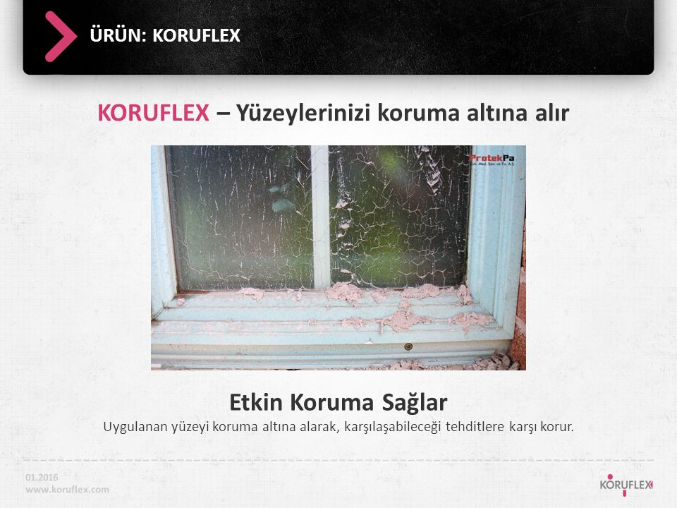 ÜRÜN: KORUFLEX Kolayca Temizlenir İş bitiminde bir ucundan kaldırılarak yüzeyden kolayca ayrılır 01.2016 www.koruflex.com KORUFLEX – Yüzeylerinizi koruma altına alır