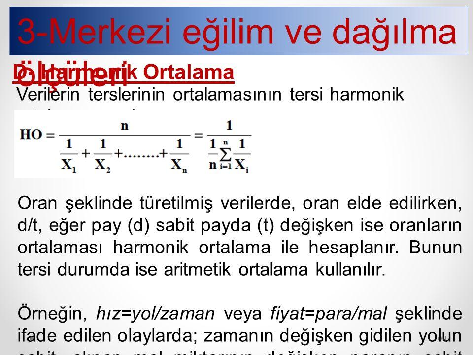 3-Merkezi eğilim ve dağılma ölçüleri D- Harmonik Ortalama Verilerin terslerinin ortalamasının tersi harmonik ortalamayı verir. Oran şeklinde türetilmi