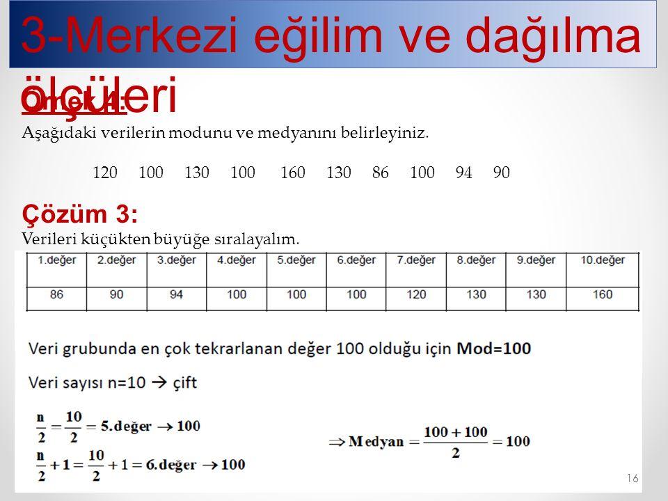 3-Merkezi eğilim ve dağılma ölçüleri Örnek 4: Aşağıdaki verilerin modunu ve medyanını belirleyiniz. 120 100 130 100 160 130 86 100 94 90 Çözüm 3: Veri