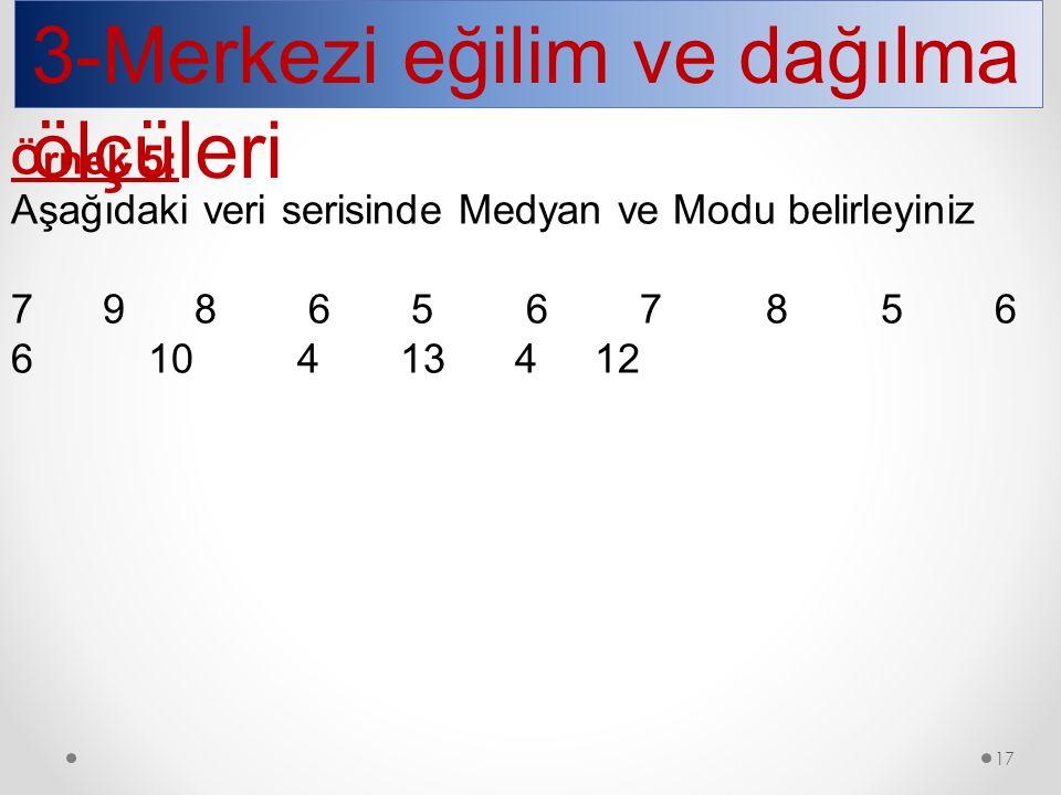 3-Merkezi eğilim ve dağılma ölçüleri Örnek 5: Aşağıdaki veri serisinde Medyan ve Modu belirleyiniz 7 9 8 6 5 6 7 8 5 6 6 10 4 13 4 12 17