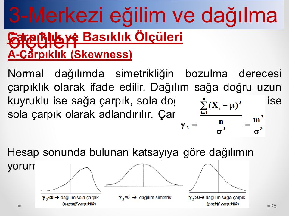 3-Merkezi eğilim ve dağılma ölçüleri Çarpıklık ve Basıklık Ölçüleri A-Çarpıklık (Skewness) Normal dağılımda simetrikliğin bozulma derecesi çarpıklık o
