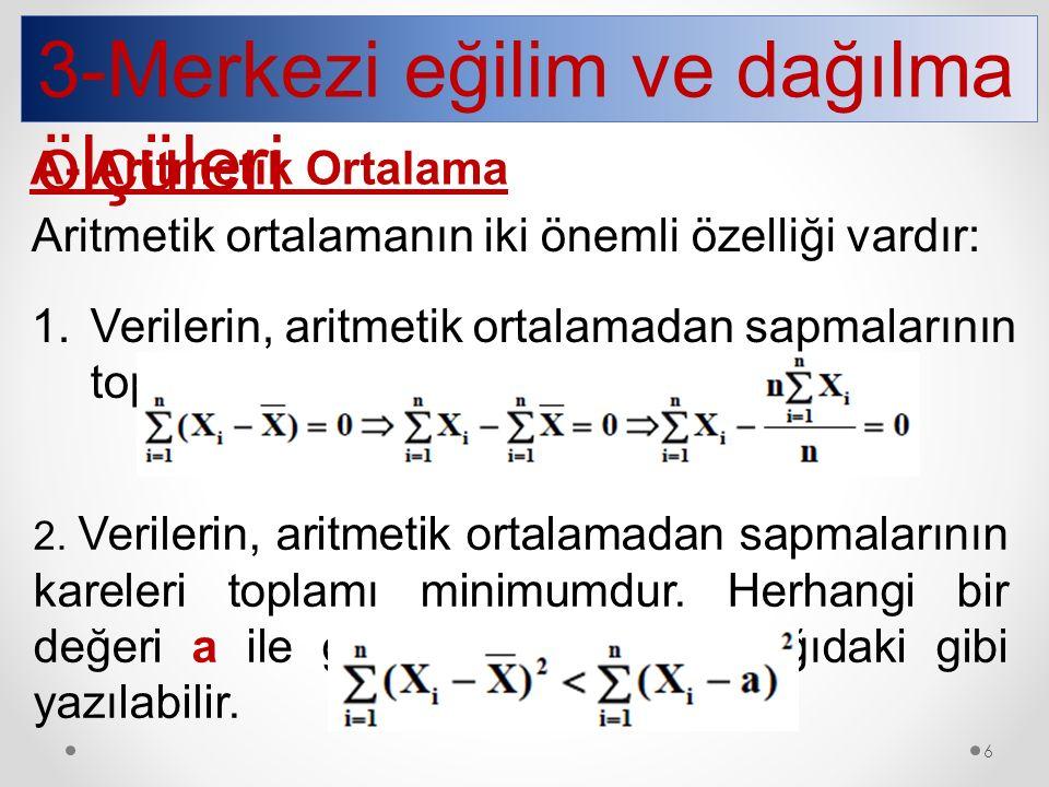 3-Merkezi eğilim ve dağılma ölçüleri A- Aritmetik Ortalama Aritmetik ortalamanın iki önemli özelliği vardır: 1.Verilerin, aritmetik ortalamadan sapmal