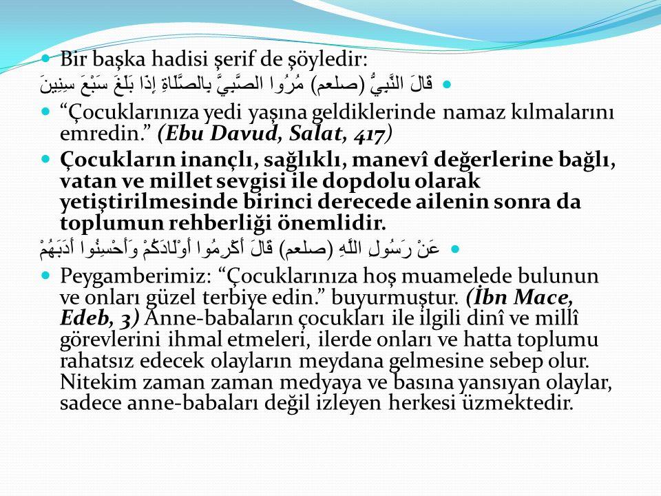 Bir başka hadisi şerif de şöyledir: قَالَ النَّبِيُّ ) صلعم ( مُرُوا الصَّبِيَّ بِالصَّلَاةِ إِذَا بَلَغَ سَبْعَ سِنِينَ Çocuklarınıza yedi yaşına geldiklerinde namaz kılmalarını emredin. (Ebu Davud, Salat, 417) Çocukların inançlı, sağlıklı, manevî değerlerine bağlı, vatan ve millet sevgisi ile dopdolu olarak yetiştirilmesinde birinci derecede ailenin sonra da toplumun rehberliği önemlidir.