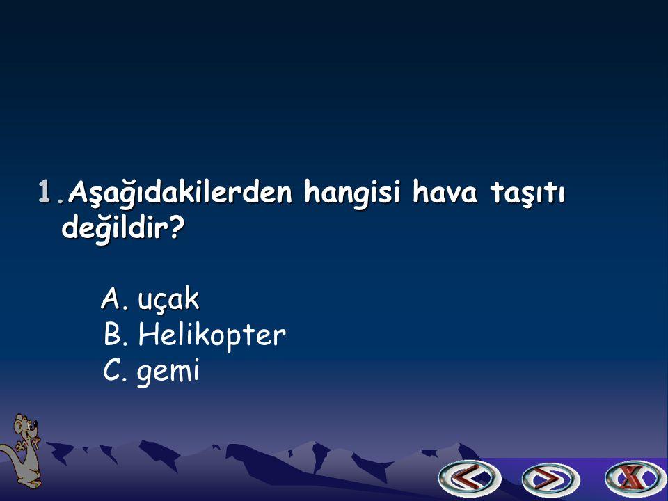1.Aşağıdakilerden hangisi hava taşıtı değildir? değildir? A. uçak A. uçak B. Helikopter C. gemi