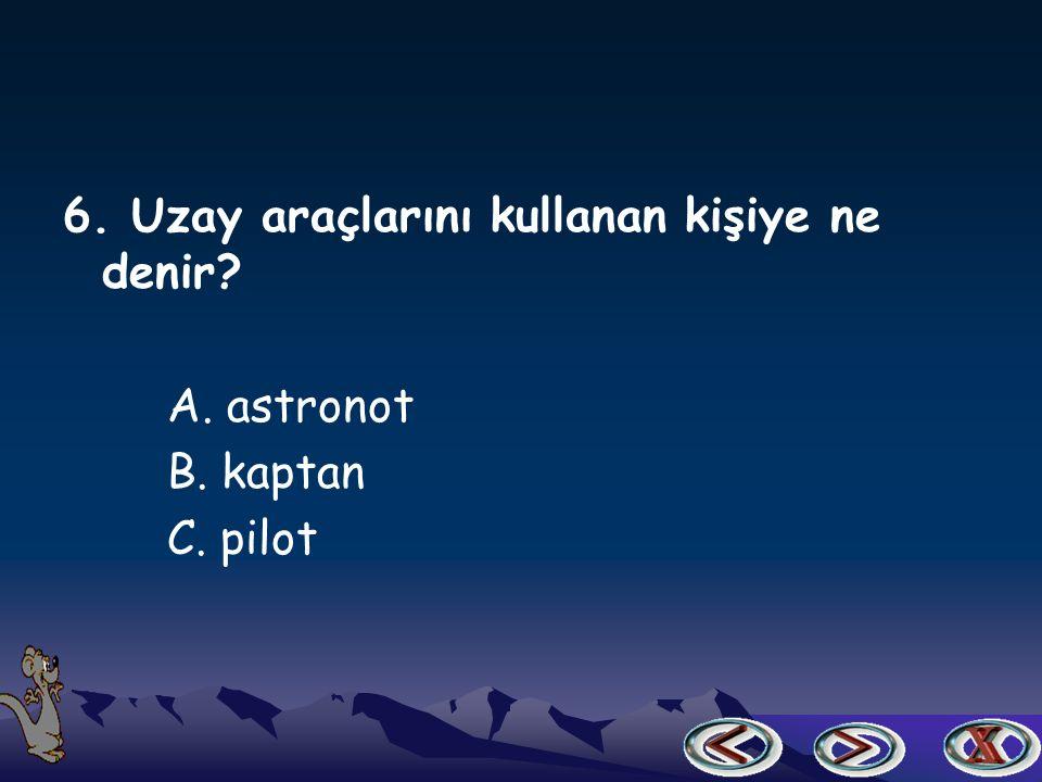 6. Uzay araçlarını kullanan kişiye ne denir? A. astronot B. kaptan C. pilot