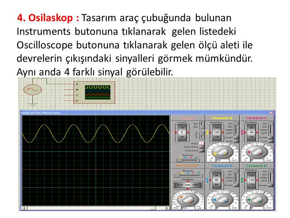 4. Osilaskop : Tasarım araç çubuğunda bulunan Instruments butonuna tıklanarak gelen listedeki Oscilloscope butonuna tıklanarak gelen ölçü aleti ile de