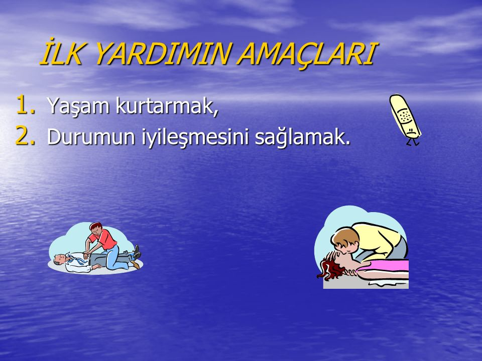 İLK YARDIMIN AMAÇLARI 1. Yaşam kurtarmak, 2. Durumun iyileşmesini sağlamak.