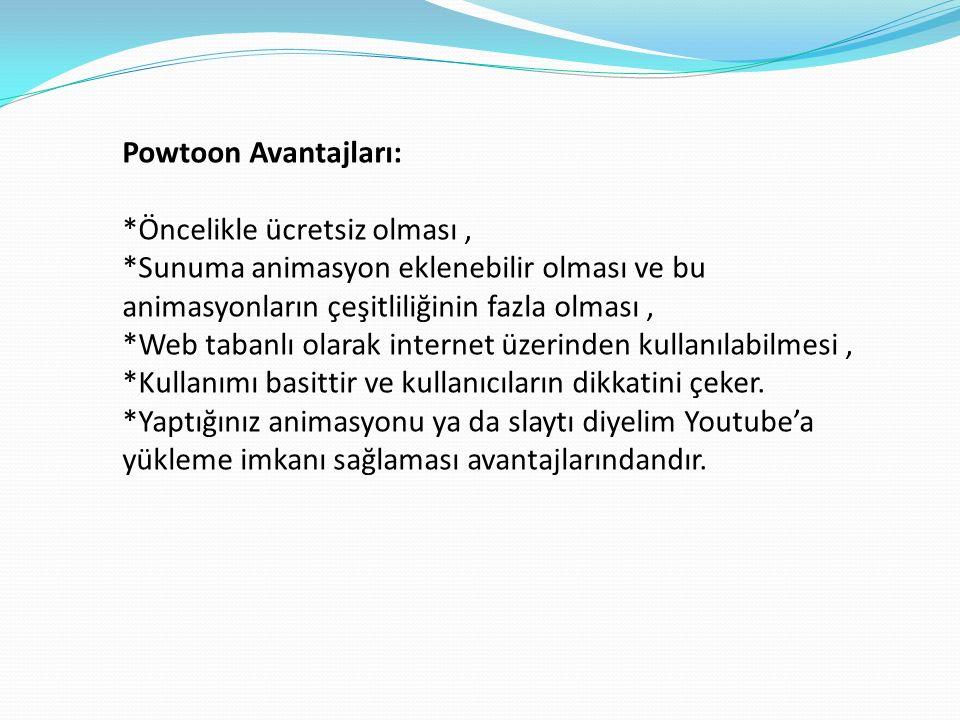 Powtoon Avantajları: *Öncelikle ücretsiz olması, *Sunuma animasyon eklenebilir olması ve bu animasyonların çeşitliliğinin fazla olması, *Web tabanlı olarak internet üzerinden kullanılabilmesi, *Kullanımı basittir ve kullanıcıların dikkatini çeker.