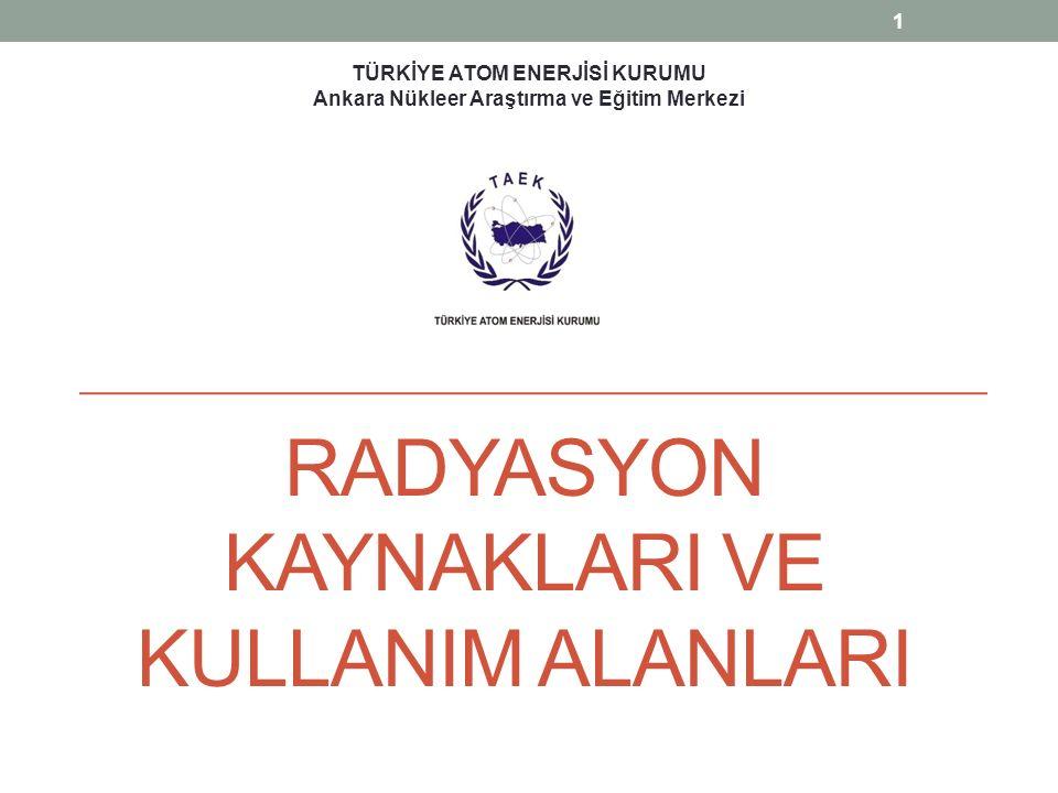 RADYASYON KAYNAKLARI VE KULLANIM ALANLARI TÜRKİYE ATOM ENERJİSİ KURUMU Ankara Nükleer Araştırma ve Eğitim Merkezi 1