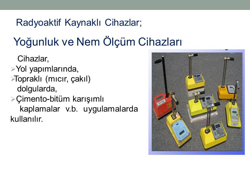 Radyoaktif Kaynaklı Cihazlar; Yoğunluk ve Nem Ölçüm Cihazları Cihazlar,  Yol yapımlarında,  Topraklı (mıcır, çakıl) dolgularda,  Çimento-bitüm karışımlı kaplamalar v.b.