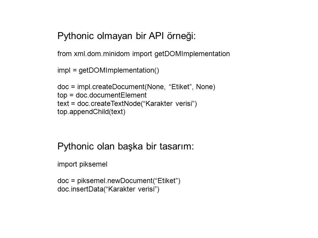 Pythonic olmayan bir API örneği: from xml.dom.minidom import getDOMImplementation impl = getDOMImplementation() doc = impl.createDocument(None, Etiket , None) top = doc.documentElement text = doc.createTextNode( Karakter verisi ) top.appendChild(text) Pythonic olan başka bir tasarım: import piksemel doc = piksemel.newDocument( Etiket ) doc.insertData( Karakter verisi )