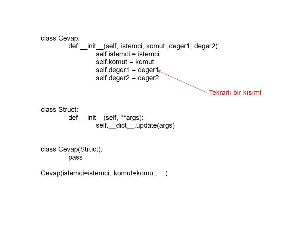 class Cevap: def __init__(self, istemci, komut,deger1, deger2): self.istemci = istemci self.komut = komut self.deger1 = deger1 self.deger2 = deger2 class Struct: def __init__(self, **args): self.__dict__.update(args) class Cevap(Struct): pass Cevap(istemci=istemci, komut=komut,...) Tekrarlı bir kısım!