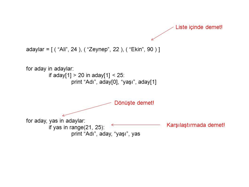 adaylar = [ ( Ali , 24 ), ( Zeynep , 22 ), ( Ekin , 90 ) ] for aday in adaylar: if aday[1] > 20 in aday[1] < 25: print Adı , aday[0], yaşı , aday[1] for aday, yas in adaylar: if yas in range(21, 25): print Adı , aday, yaşı , yas Liste içinde demet.