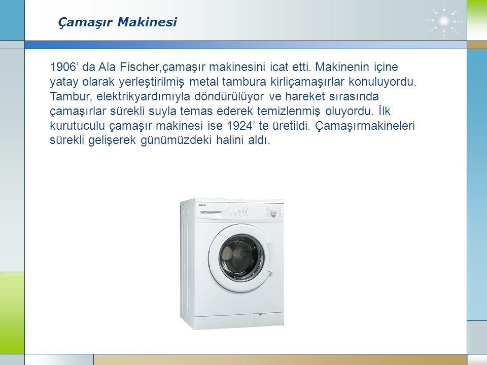 Çamaşır Makinesi 1906' da Ala Fischer,çamaşır makinesini icat etti.