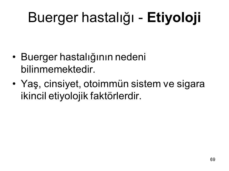 69 Buerger hastalığı - Etiyoloji Buerger hastalığının nedeni bilinmemektedir.