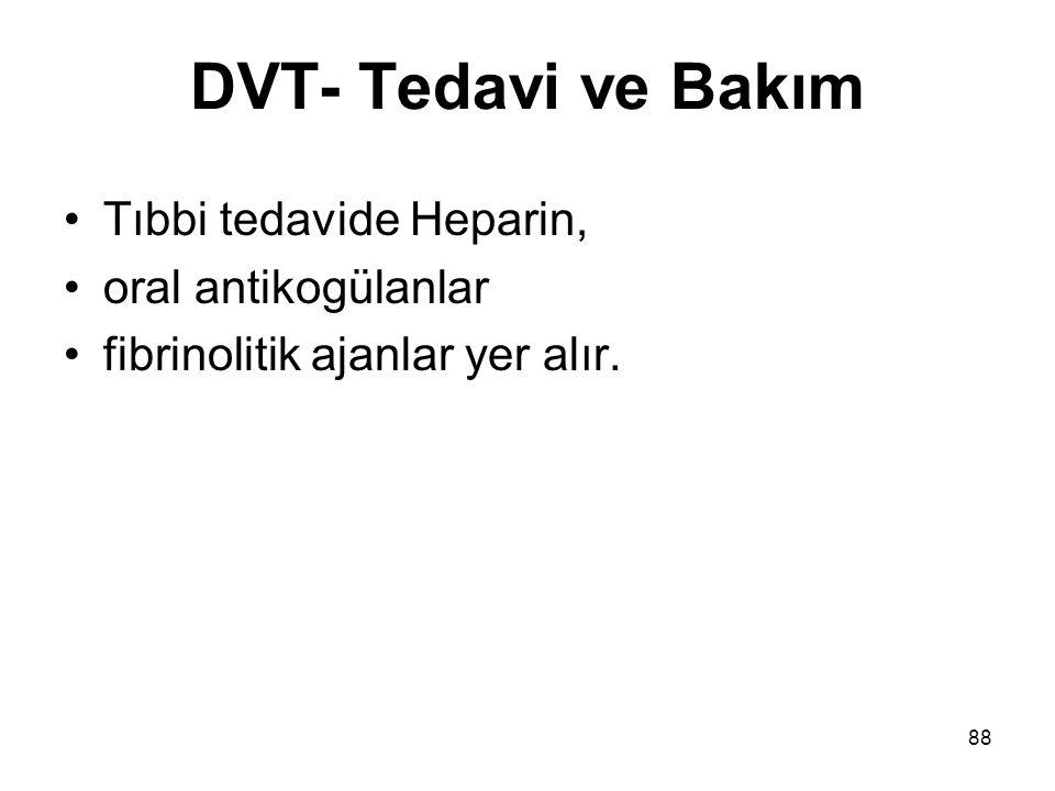 88 DVT- Tedavi ve Bakım Tıbbi tedavide Heparin, oral antikogülanlar fibrinolitik ajanlar yer alır.