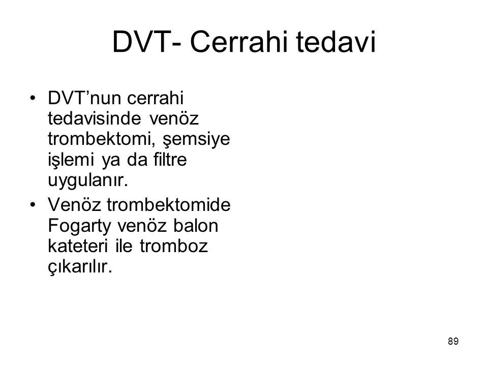 89 DVT- Cerrahi tedavi DVT'nun cerrahi tedavisinde venöz trombektomi, şemsiye işlemi ya da filtre uygulanır.