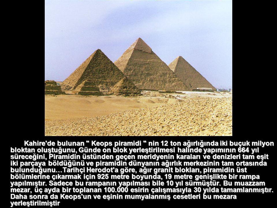 Kahire de bulunan Keops piramidi nin 12 ton ağırlığında iki buçuk milyon bloktan oluştuğunu, Günde on blok yerleştirilmesi halinde yapımının 664 yıl süreceğini, Piramidin üstünden geçen meridyenin karaları ve denizleri tam eşit iki parçaya böldüğünü ve piramidin dünyanın ağırlık merkezinin tam ortasında bulunduğunu…Tarihçi Herodot a göre, ağır granit blokları, piramidin üst bölümlerine çıkarmak için 925 metre boyunda, 19 metre genişlikte bir rampa yapılmıştır.