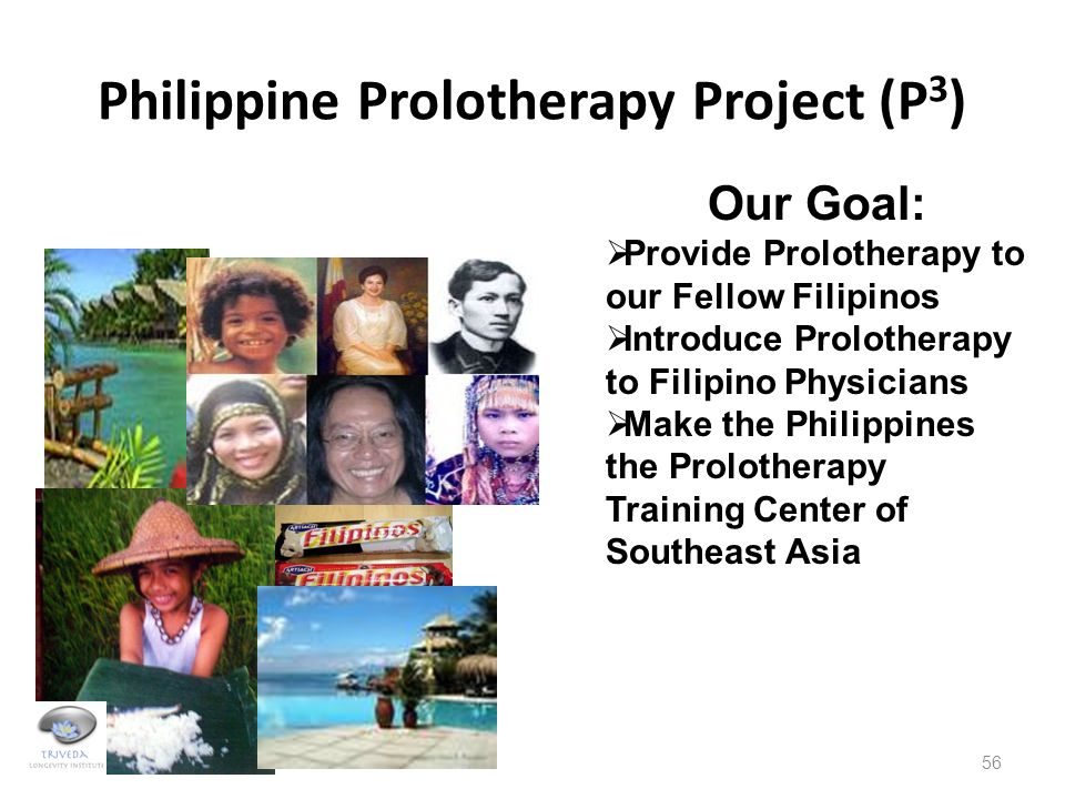 Philippine Prolotherapy Project (P 3 ) 56 Our Goal:  Provide Prolotherapy to our Fellow Filipinos  Introduce Prolotherapy to Filipino Physicians  M